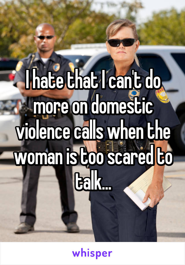 I hate that I can't do more on domestic violence calls when the woman is too scared to talk...