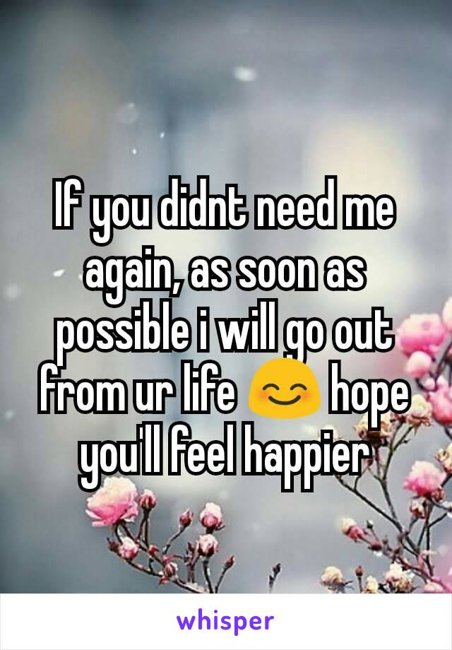If you didnt need me again, as soon as possible i will go out from ur life 😊 hope you'll feel happier