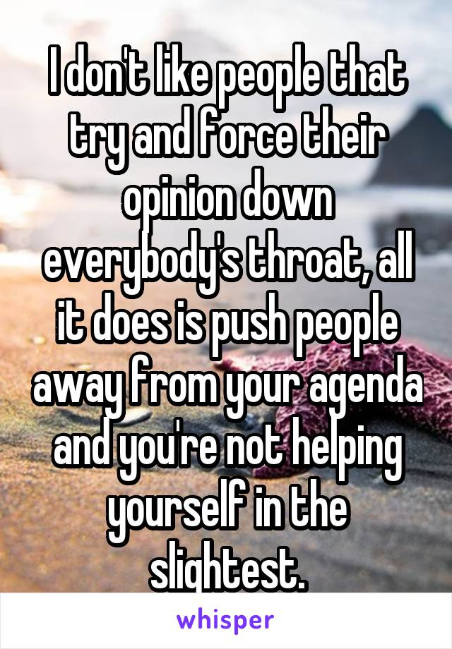 I don't like people that try and force their opinion down everybody's throat, all it does is push people away from your agenda and you're not helping yourself in the slightest.