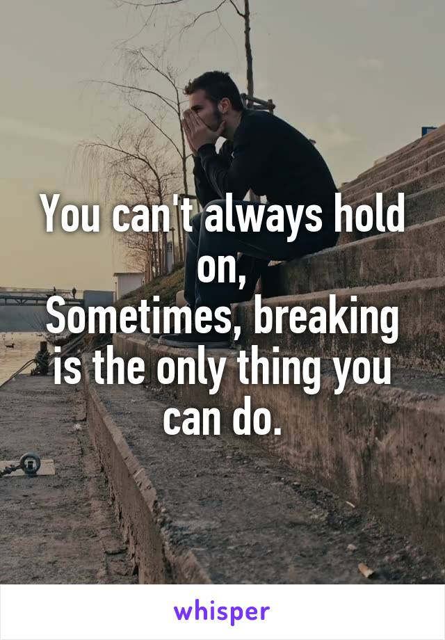 You can't always hold on, Sometimes, breaking is the only thing you can do.