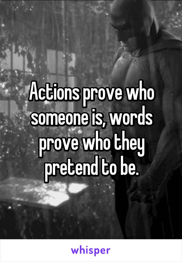Actions prove who someone is, words prove who they pretend to be.