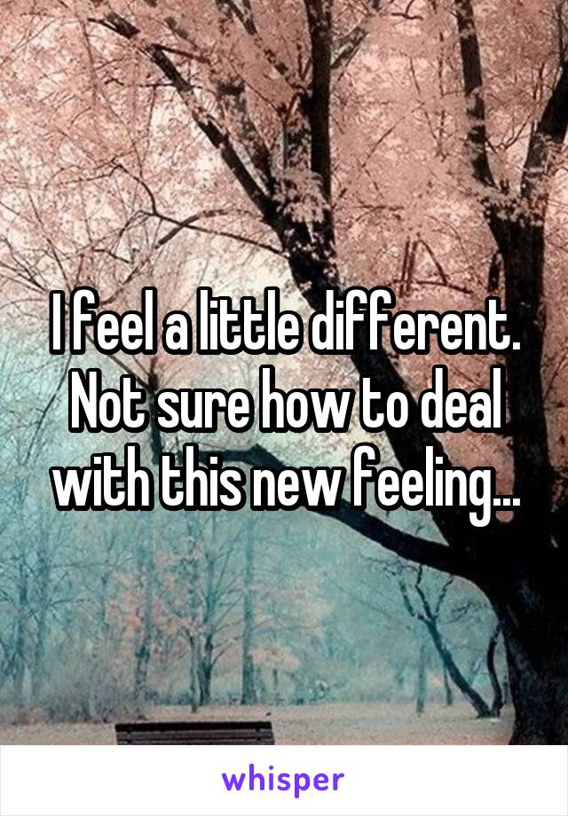 I feel a little different. Not sure how to deal with this new feeling...