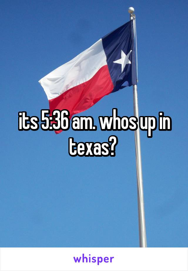 its 5:36 am. whos up in texas?