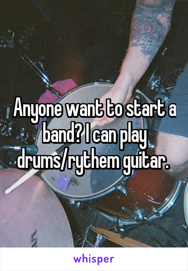 Anyone want to start a band? I can play drums/rythem guitar.