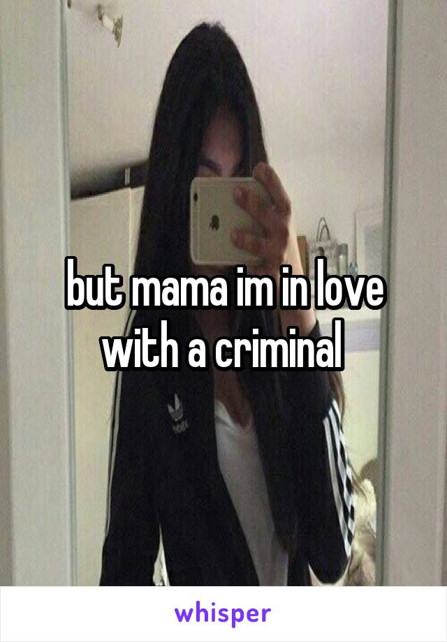 but mama im in love with a criminal
