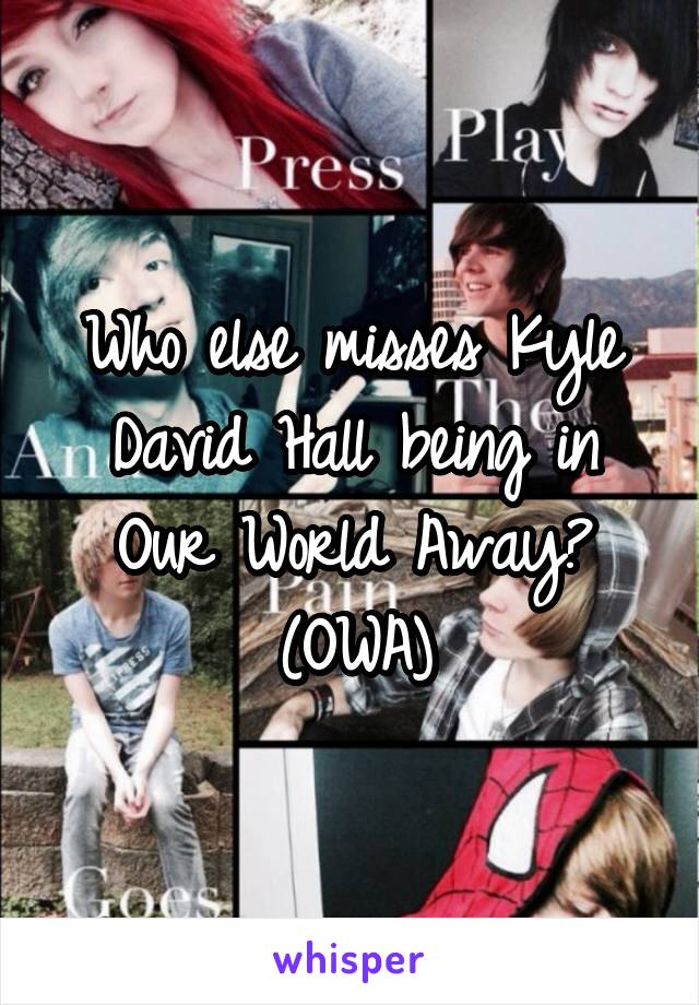 Who else misses Kyle David Hall being in Our World Away? (OWA)