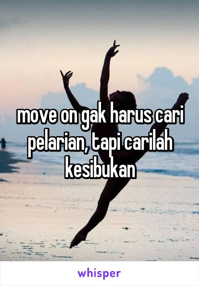 move on gak harus cari pelarian, tapi carilah kesibukan