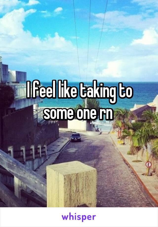 I feel like taking to some one rn