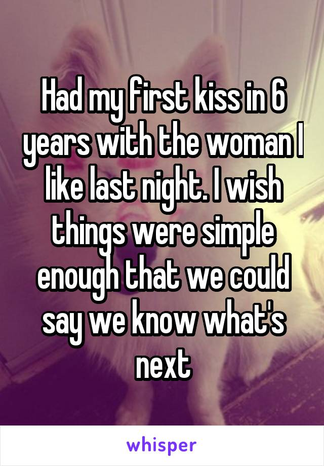 Had my first kiss in 6 years with the woman I like last night. I wish things were simple enough that we could say we know what's next