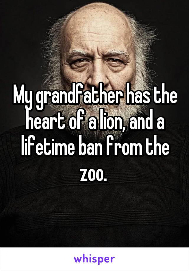 My grandfather has the heart of a lion, and a lifetime ban from the zoo.