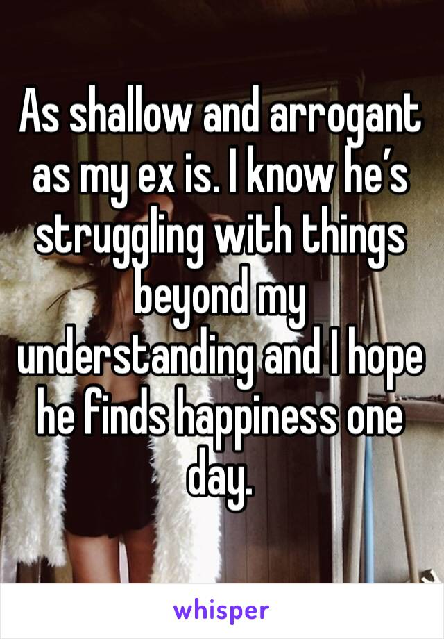 As shallow and arrogant as my ex is. I know he's struggling with things beyond my understanding and I hope he finds happiness one day.