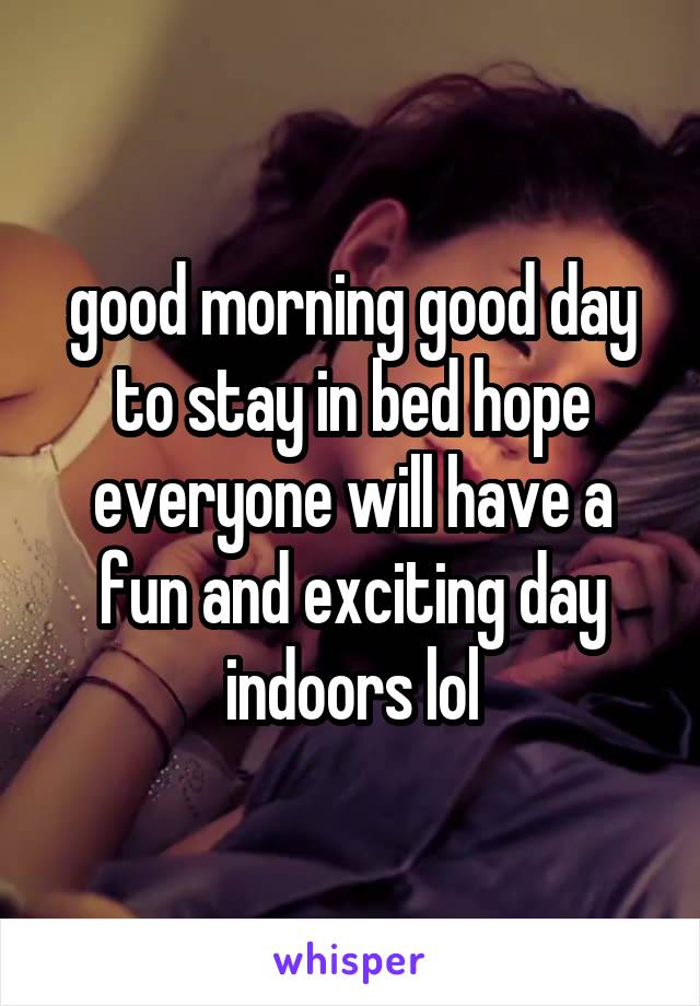 good morning good day to stay in bed hope everyone will have a fun and exciting day indoors lol