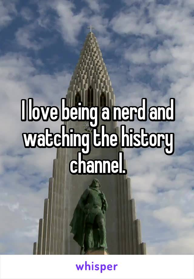 I love being a nerd and watching the history channel.