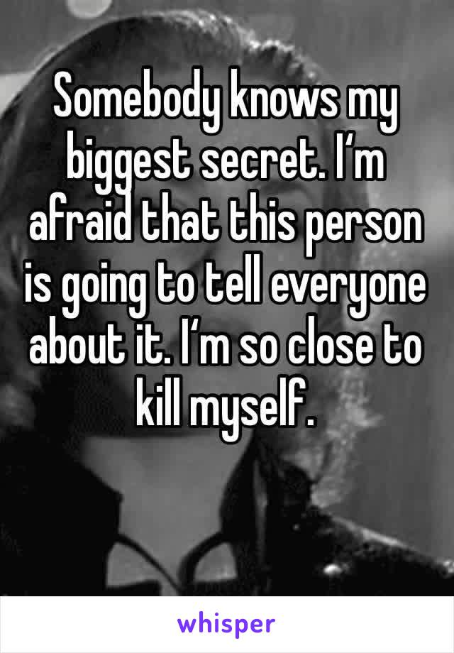 Somebody knows my biggest secret. I'm afraid that this person is going to tell everyone about it. I'm so close to  kill myself.