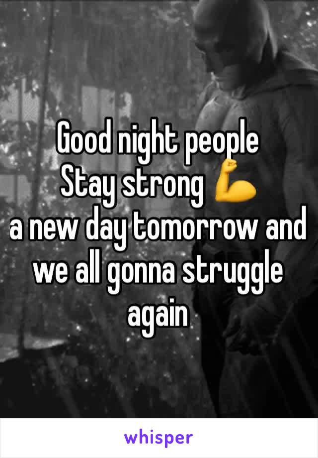 Good night people  Stay strong 💪  a new day tomorrow and we all gonna struggle again
