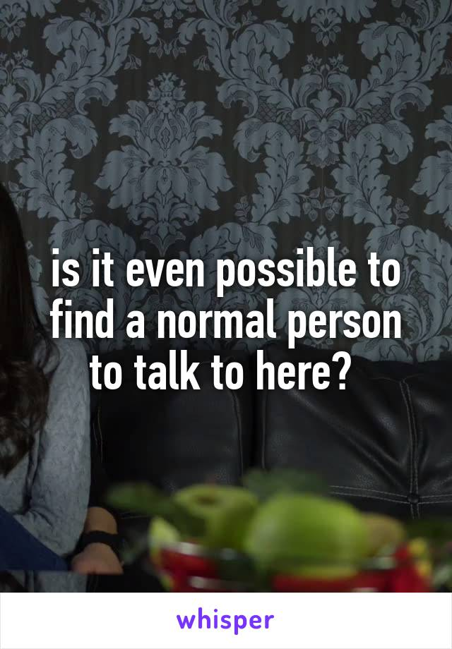 is it even possible to find a normal person to talk to here?