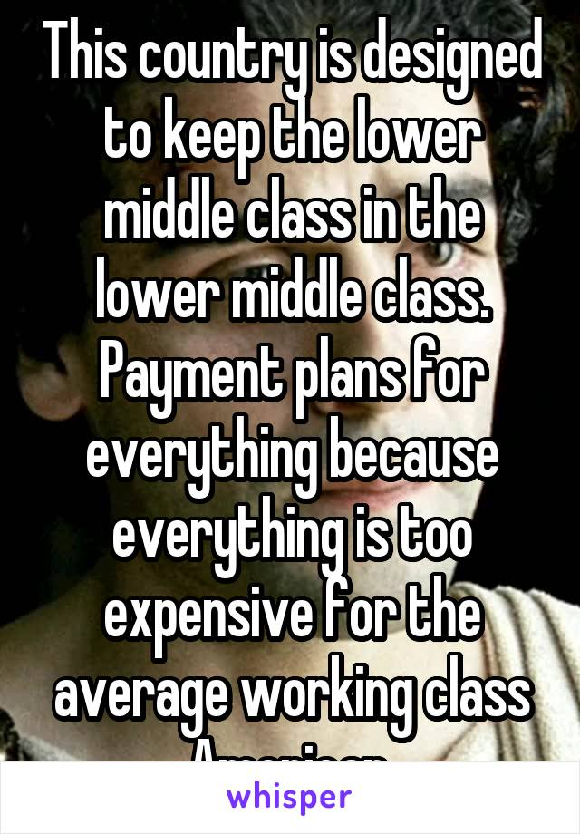 This country is designed to keep the lower middle class in the lower middle class. Payment plans for everything because everything is too expensive for the average working class American.