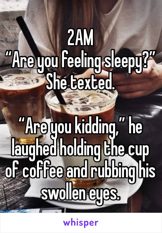 """2AM """"Are you feeling sleepy?"""" She texted.  """"Are you kidding,"""" he laughed holding the cup of coffee and rubbing his swollen eyes."""