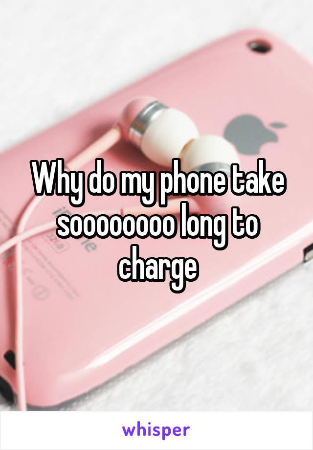 Why do my phone take soooooooo long to charge