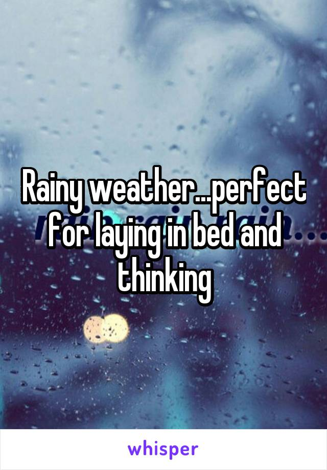Rainy weather...perfect for laying in bed and thinking