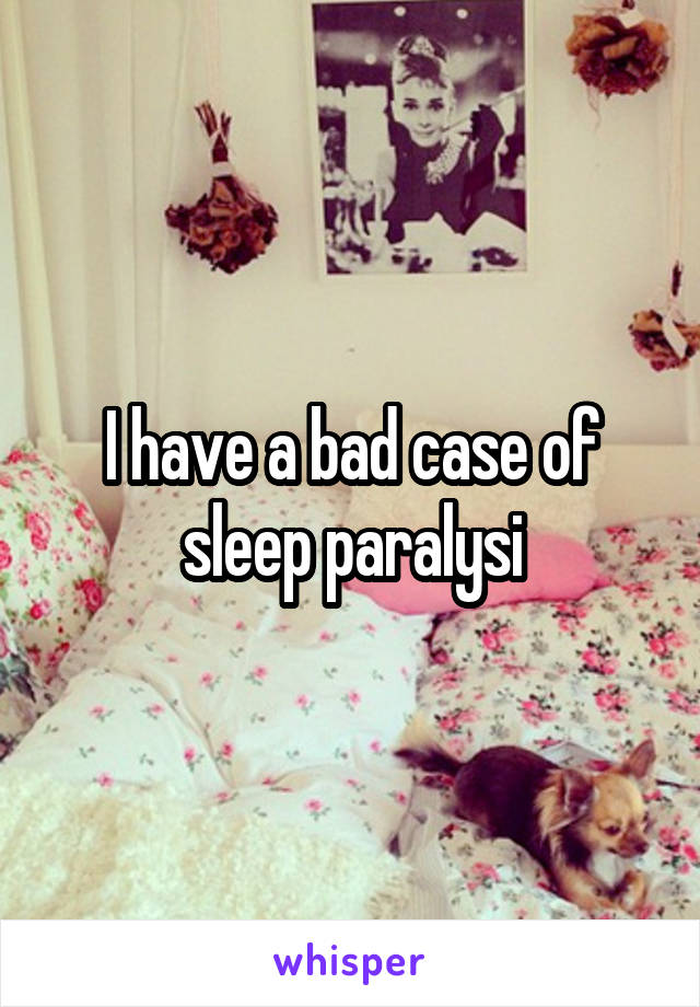 I have a bad case of sleep paralysi