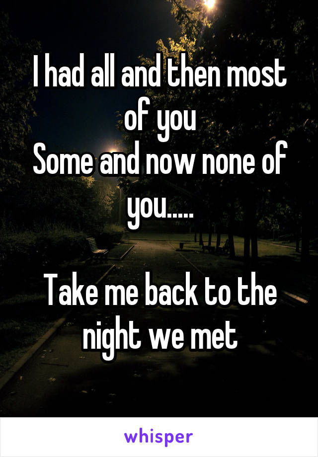 I had all and then most of you Some and now none of you.....  Take me back to the night we met