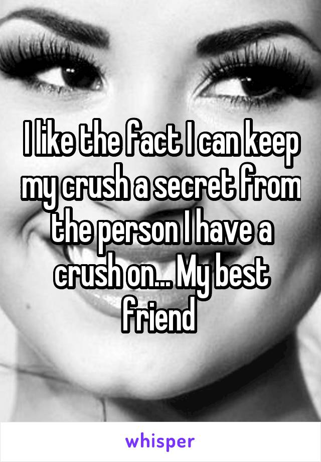 I like the fact I can keep my crush a secret from the person I have a crush on... My best friend
