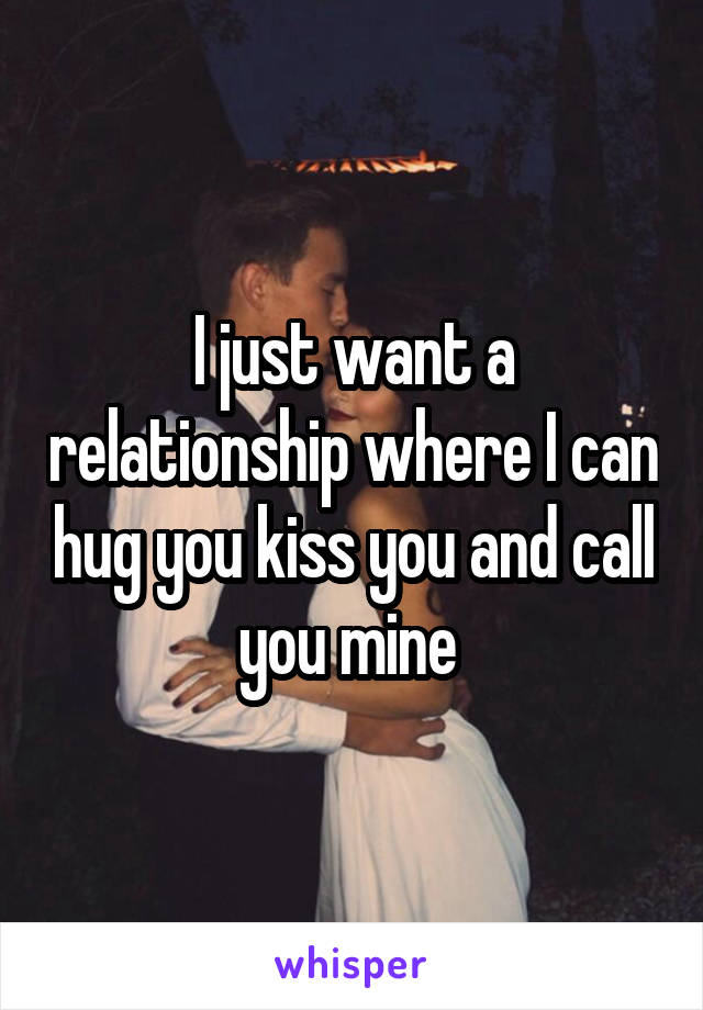 I just want a relationship where I can hug you kiss you and call you mine