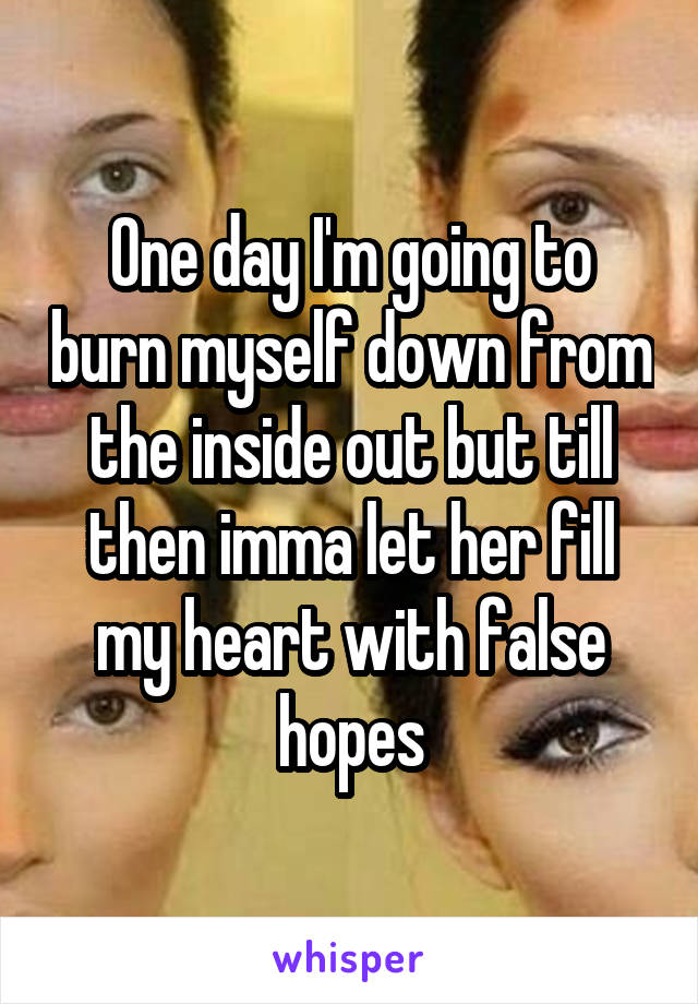 One day I'm going to burn myself down from the inside out but till then imma let her fill my heart with false hopes