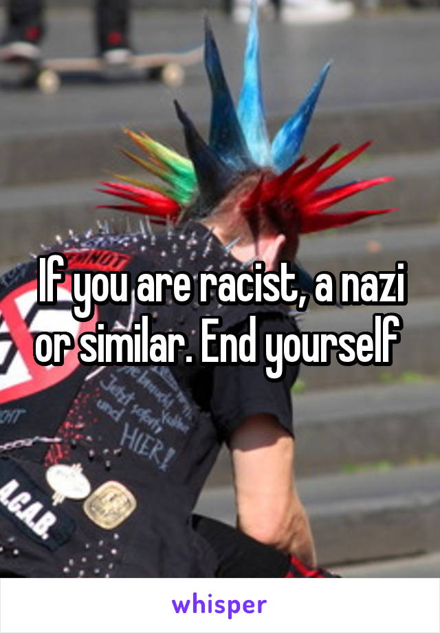 If you are racist, a nazi or similar. End yourself