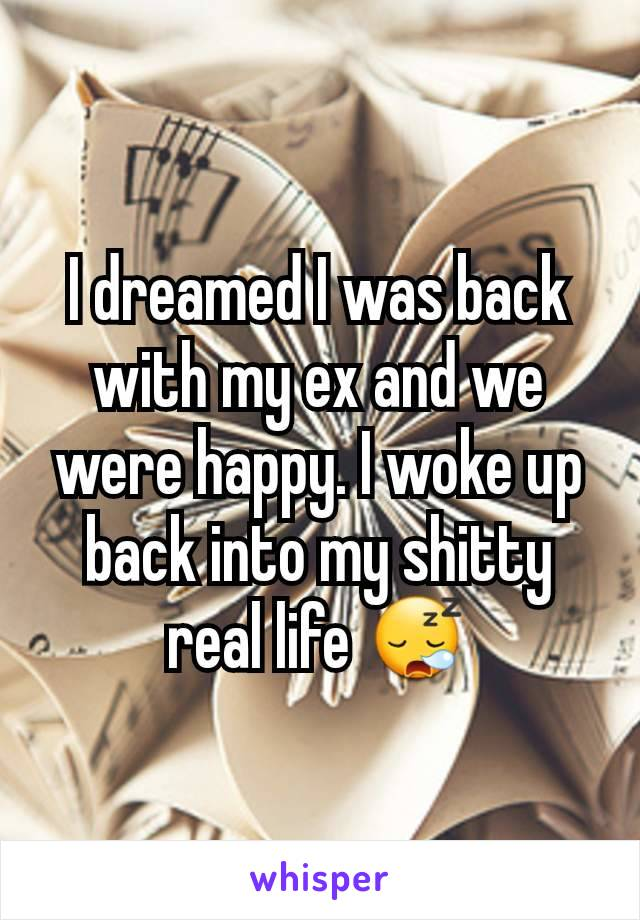 I dreamed I was back with my ex and we were happy. I woke up back into my shitty real life 😪