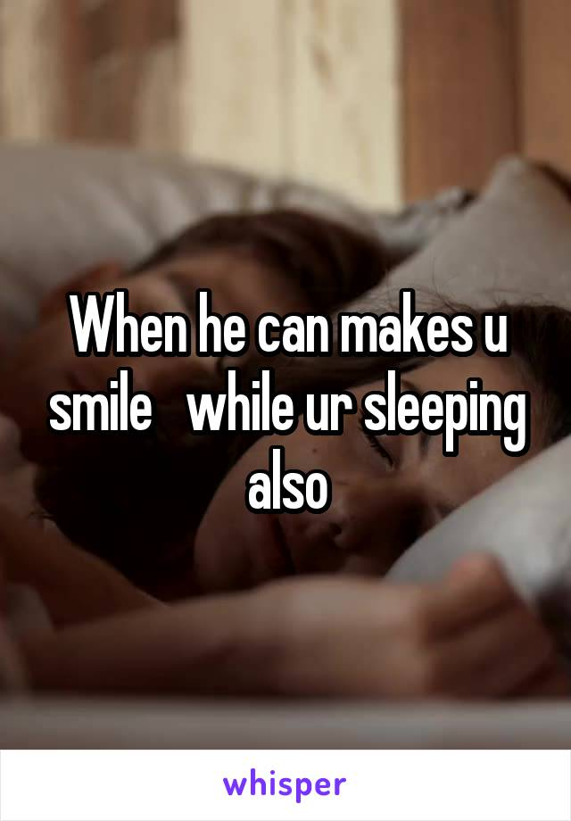 When he can makes u smile   while ur sleeping also