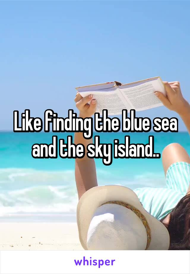 Like finding the blue sea and the sky island..