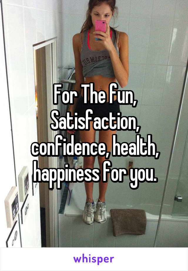 For The fun, Satisfaction, confidence, health, happiness for you.