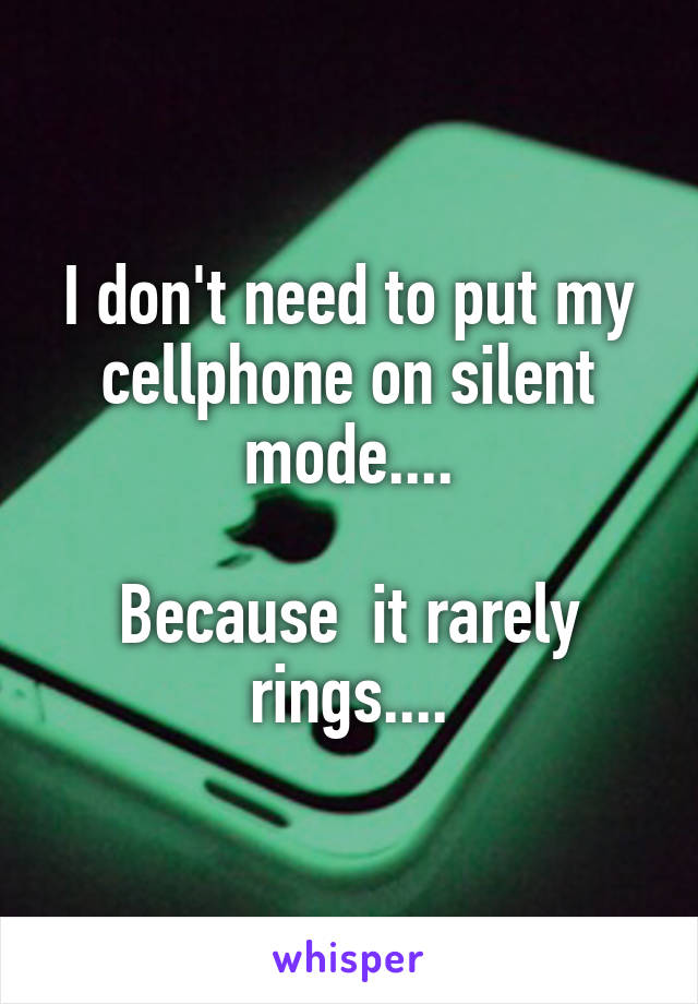 I don't need to put my cellphone on silent mode....  Because  it rarely rings....