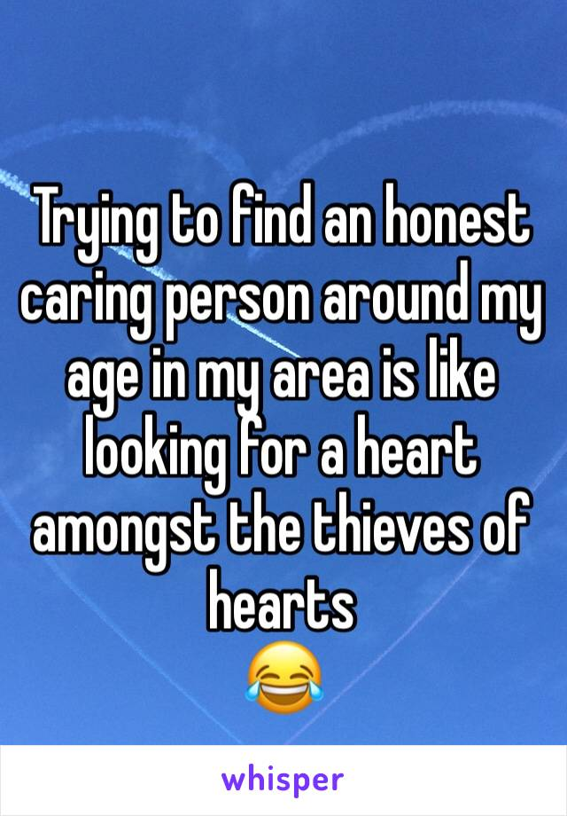 Trying to find an honest caring person around my age in my area is like looking for a heart amongst the thieves of hearts  😂