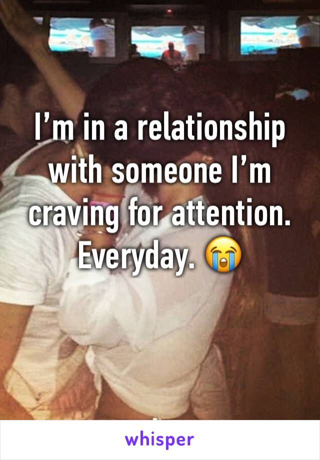 I'm in a relationship with someone I'm craving for attention. Everyday. 😭