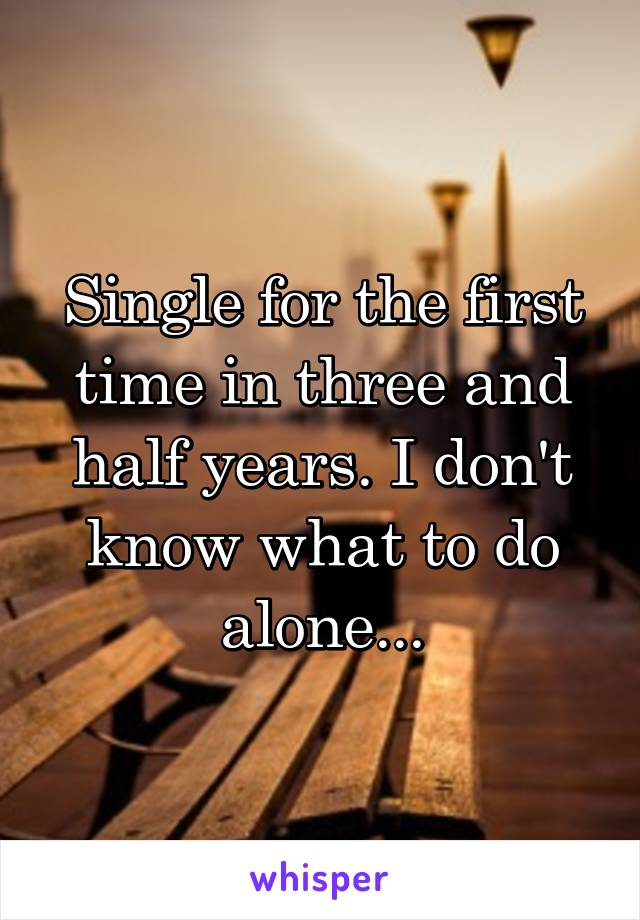 Single for the first time in three and half years. I don't know what to do alone...