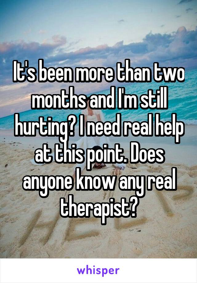 It's been more than two months and I'm still hurting? I need real help at this point. Does anyone know any real therapist?