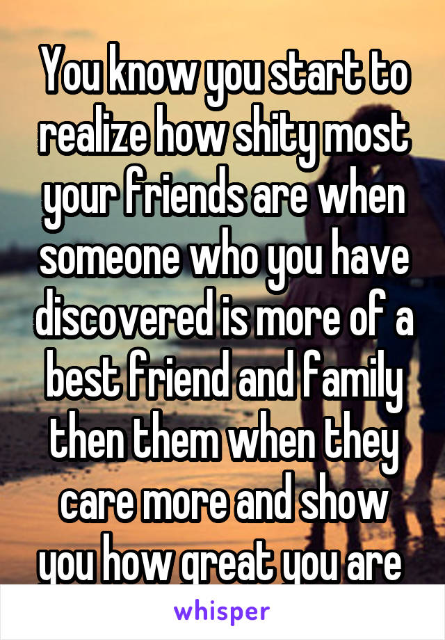 You know you start to realize how shity most your friends are when someone who you have discovered is more of a best friend and family then them when they care more and show you how great you are