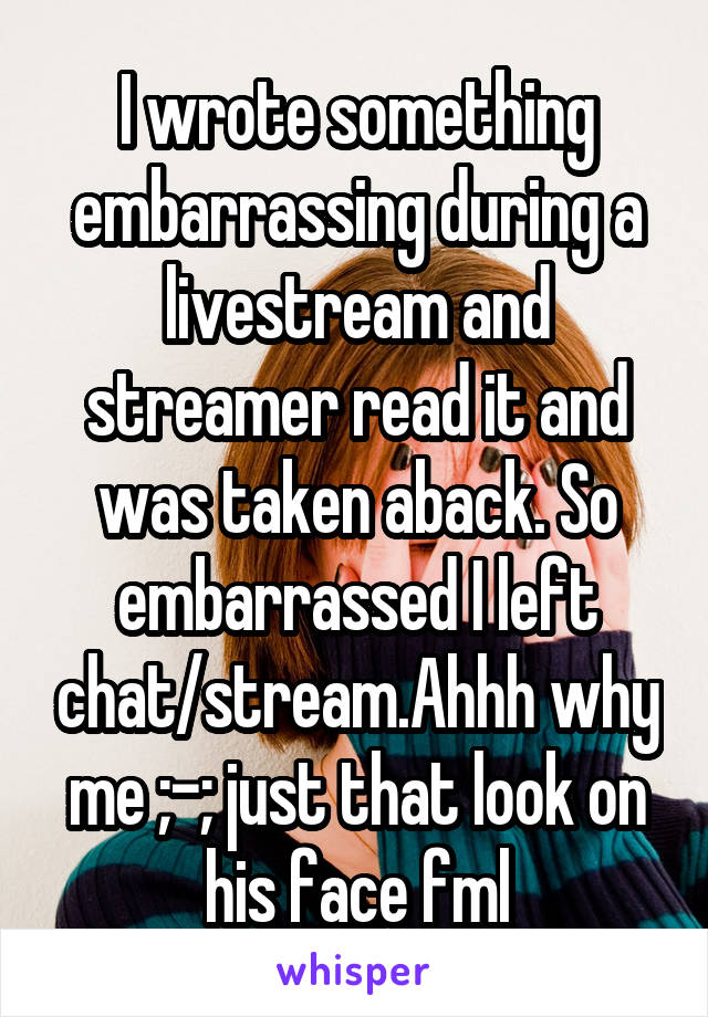 I wrote something embarrassing during a livestream and streamer read it and was taken aback. So embarrassed I left chat/stream.Ahhh why me ;-; just that look on his face fml