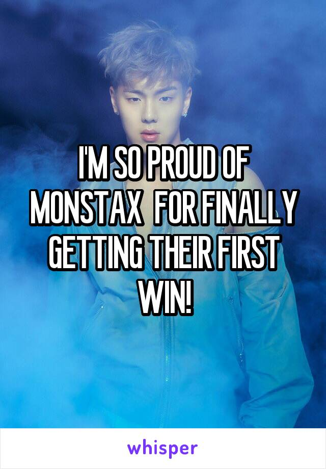 I'M SO PROUD OF MONSTAX  FOR FINALLY GETTING THEIR FIRST WIN!