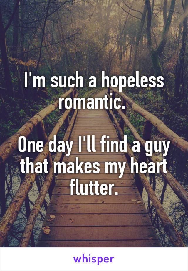 I'm such a hopeless romantic.   One day I'll find a guy that makes my heart flutter.