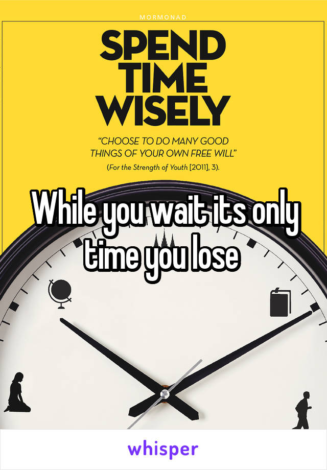 While you wait its only time you lose