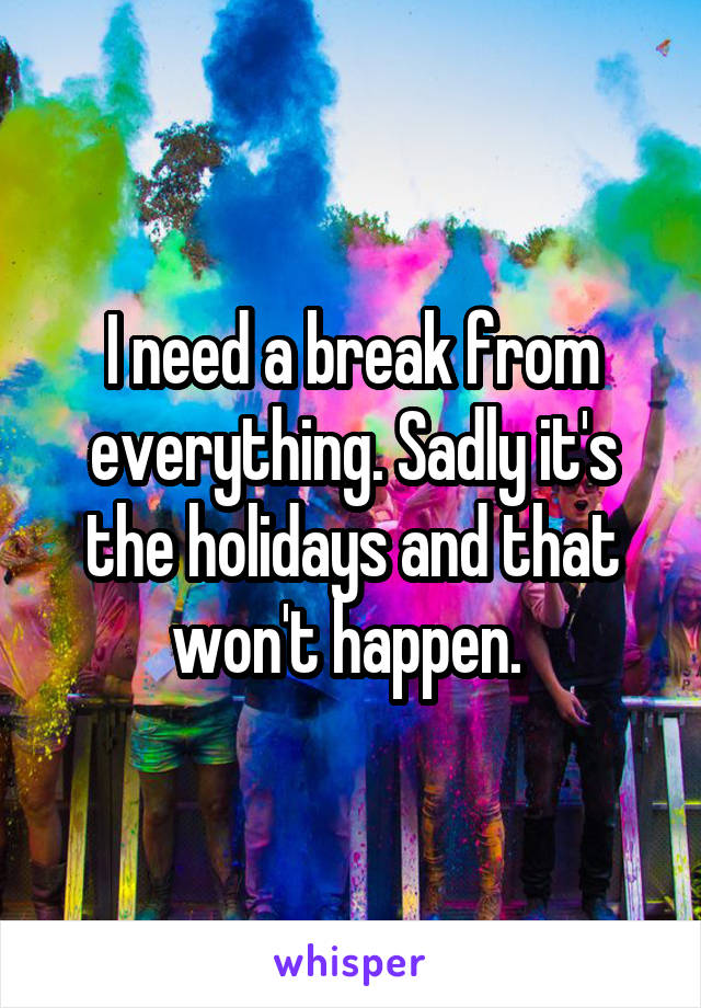 I need a break from everything. Sadly it's the holidays and that won't happen.
