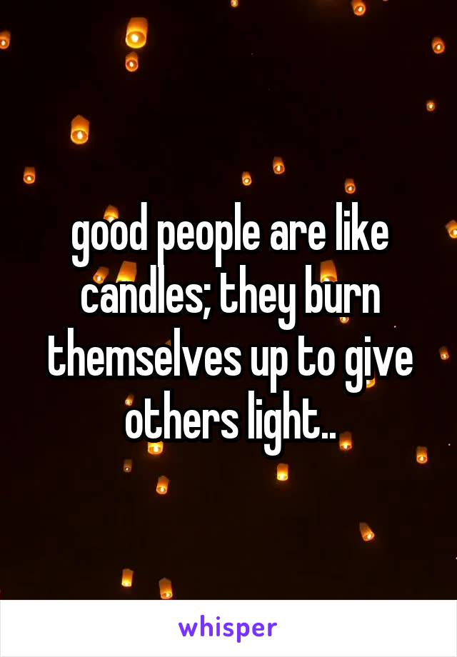 good people are like candles; they burn themselves up to give others light..