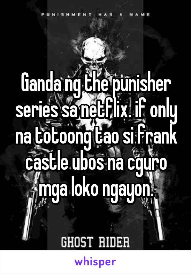 Ganda ng the punisher series sa netflix. if only na totoong tao si frank castle ubos na cguro mga loko ngayon.