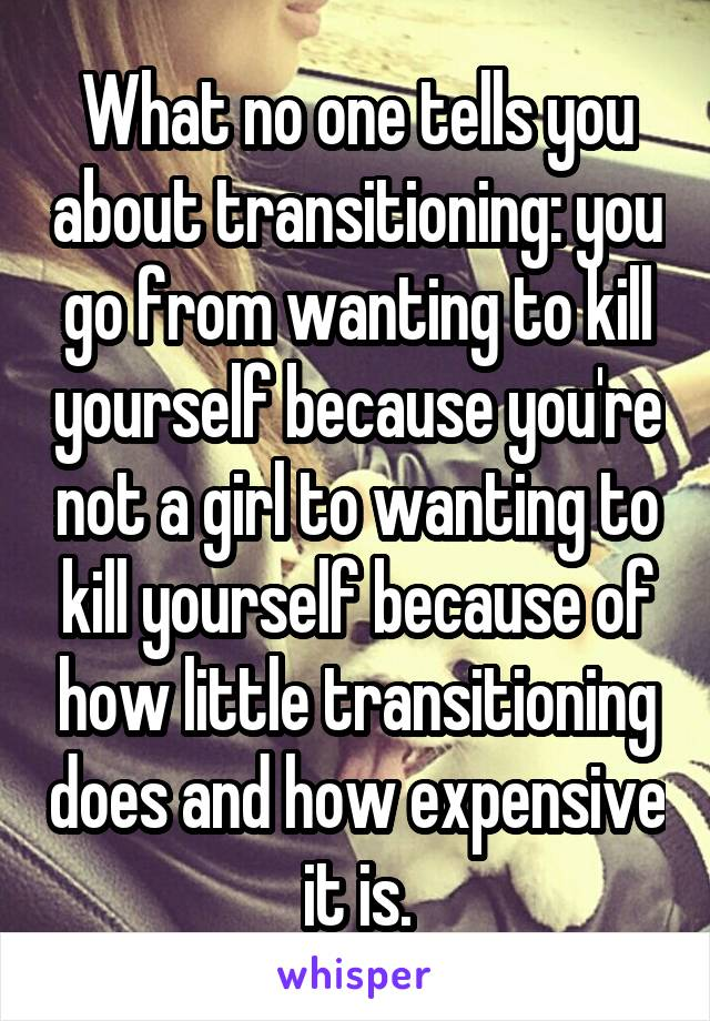 What no one tells you about transitioning: you go from wanting to kill yourself because you're not a girl to wanting to kill yourself because of how little transitioning does and how expensive it is.