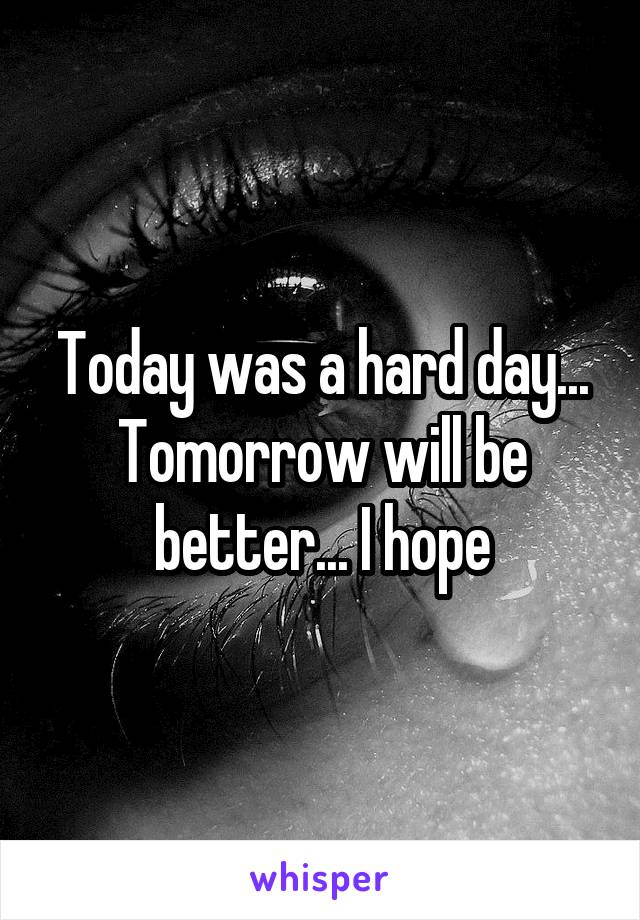 Today was a hard day... Tomorrow will be better... I hope