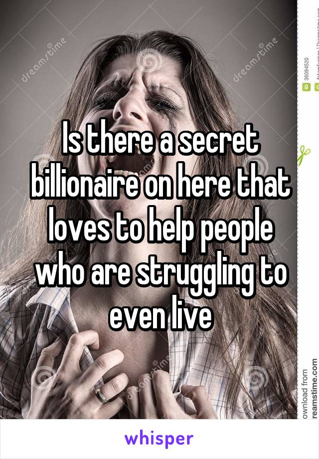 Is there a secret billionaire on here that loves to help people who are struggling to even live